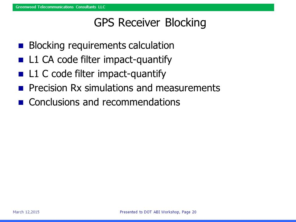 March 12,2015Presented to DOT ABI Workshop, Page 20 Greenwood Telecommunications Consultants LLC GPS Receiver Blocking Blocking requirements calculation L1 CA code filter impact-quantify L1 C code filter impact-quantify Precision Rx simulations and measurements Conclusions and recommendations