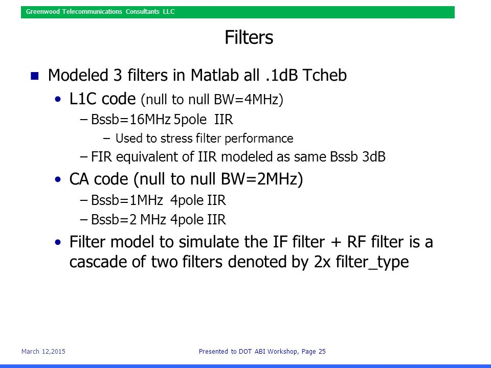 March 12,2015Presented to DOT ABI Workshop, Page 25 Greenwood Telecommunications Consultants LLC Filters Modeled 3 filters in Matlab all.1dB Tcheb L1C code (null to null BW=4MHz) −Bssb=16MHz 5pole IIR –Used to stress filter performance −FIR equivalent of IIR modeled as same Bssb 3dB CA code (null to null BW=2MHz) −Bssb=1MHz 4pole IIR −Bssb=2 MHz 4pole IIR Filter model to simulate the IF filter + RF filter is a cascade of two filters denoted by 2x filter_type