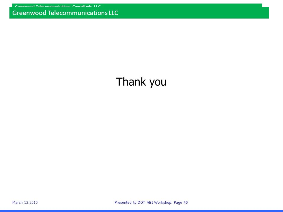 March 12,2015Presented to DOT ABI Workshop, Page 40 Greenwood Telecommunications Consultants LLC Thank you Greenwood Telecommunications LLC