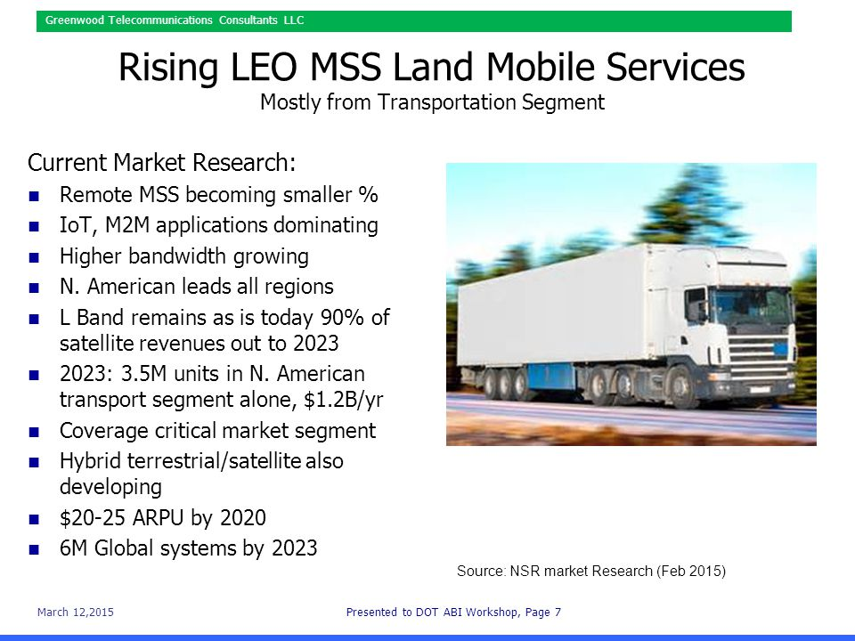 March 12,2015Presented to DOT ABI Workshop, Page 7 Greenwood Telecommunications Consultants LLC Rising LEO MSS Land Mobile Services Mostly from Transportation Segment Current Market Research: Remote MSS becoming smaller % IoT, M2M applications dominating Higher bandwidth growing N.