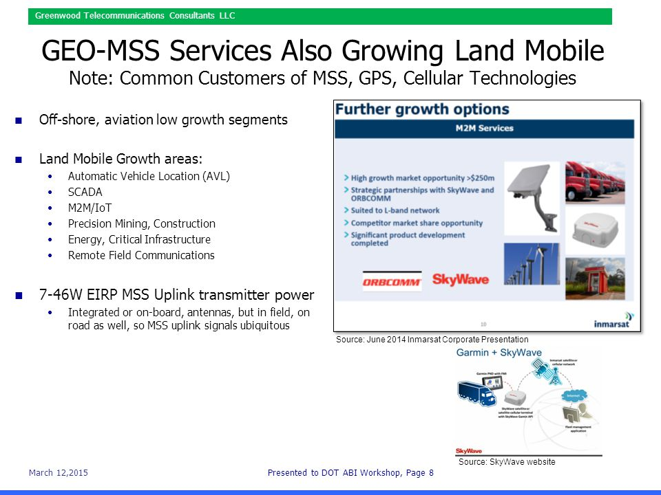 March 12,2015Presented to DOT ABI Workshop, Page 8 Greenwood Telecommunications Consultants LLC GEO-MSS Services Also Growing Land Mobile Note: Common Customers of MSS, GPS, Cellular Technologies Off-shore, aviation low growth segments Land Mobile Growth areas: Automatic Vehicle Location (AVL) SCADA M2M/IoT Precision Mining, Construction Energy, Critical Infrastructure Remote Field Communications 7-46W EIRP MSS Uplink transmitter power Integrated or on-board, antennas, but in field, on road as well, so MSS uplink signals ubiquitous Source: June 2014 Inmarsat Corporate Presentation Source: SkyWave website