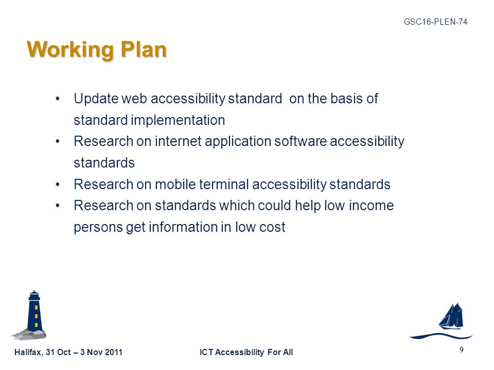 Halifax, 31 Oct – 3 Nov 2011ICT Accessibility For All GSC16-PLEN-74 Working Plan Working Plan Update web accessibility standard on the basis of standard implementation Research on internet application software accessibility standards Research on mobile terminal accessibility standards Research on standards which could help low income persons get information in low cost 9
