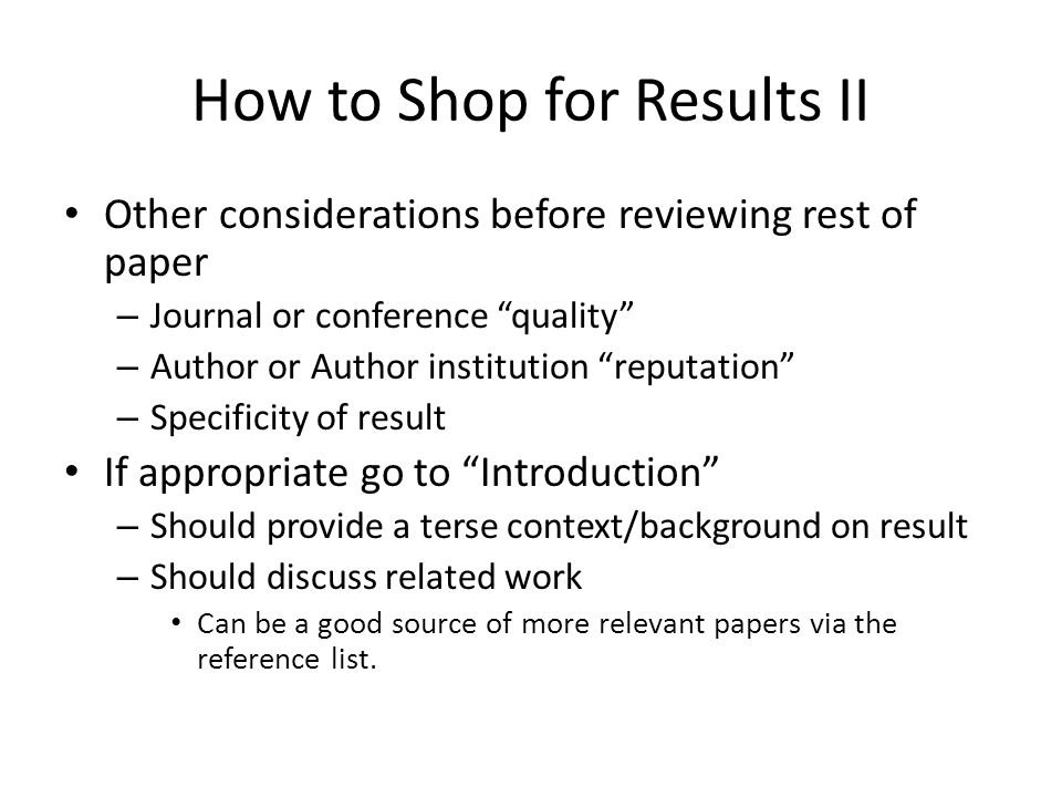 How to Shop for Results II Other considerations before reviewing rest of paper – Journal or conference quality – Author or Author institution reputation – Specificity of result If appropriate go to Introduction – Should provide a terse context/background on result – Should discuss related work Can be a good source of more relevant papers via the reference list.