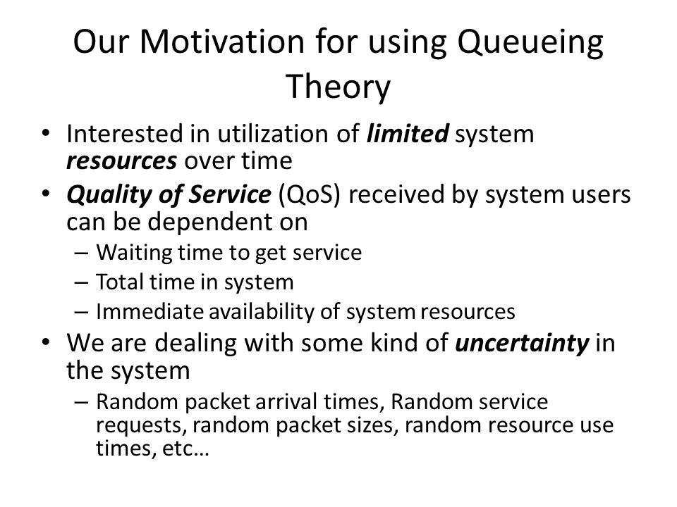 Our Motivation for using Queueing Theory Interested in utilization of limited system resources over time Quality of Service (QoS) received by system users can be dependent on – Waiting time to get service – Total time in system – Immediate availability of system resources We are dealing with some kind of uncertainty in the system – Random packet arrival times, Random service requests, random packet sizes, random resource use times, etc…