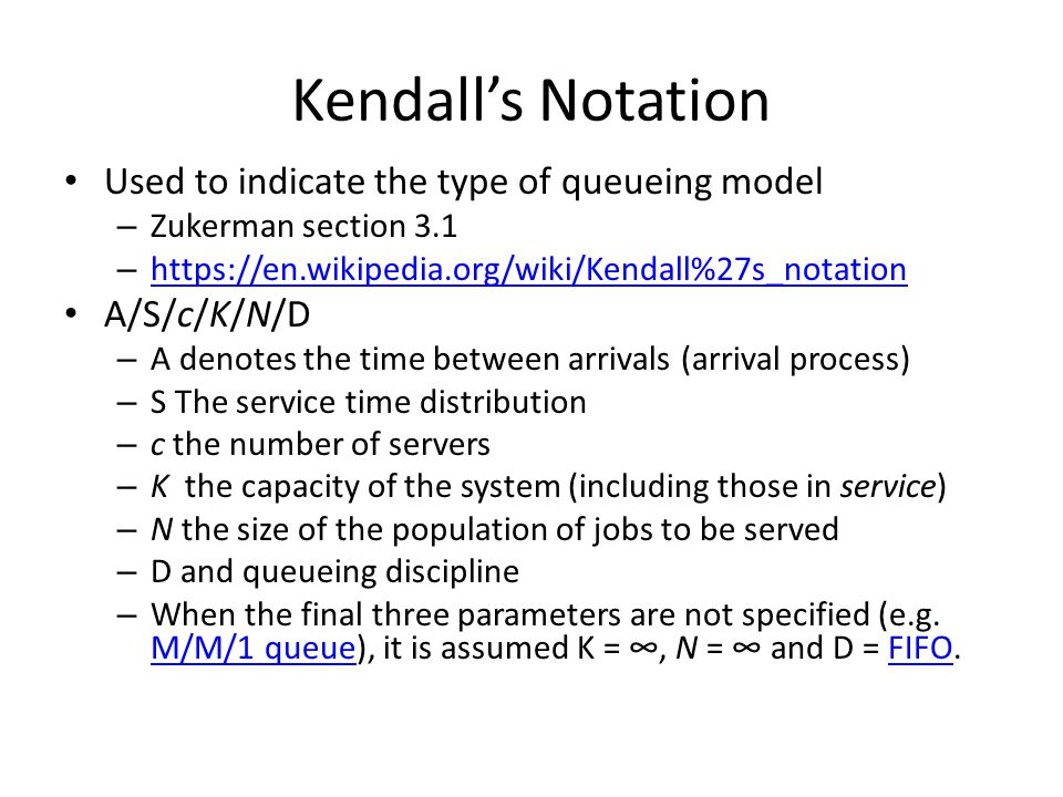 Kendall's Notation Used to indicate the type of queueing model – Zukerman section 3.1 – https://en.wikipedia.org/wiki/Kendall%27s_notation https://en.wikipedia.org/wiki/Kendall%27s_notation A/S/c/K/N/D – A denotes the time between arrivals (arrival process) – S The service time distribution – c the number of servers – K the capacity of the system (including those in service) – N the size of the population of jobs to be served – D and queueing discipline – When the final three parameters are not specified (e.g.
