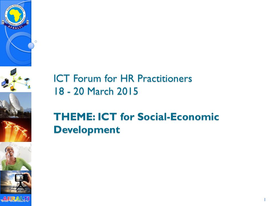 1 ICT Forum for HR Practitioners 18 - 20 March 2015 THEME: ICT for Social-Economic Development
