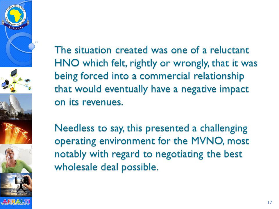 17 The situation created was one of a reluctant HNO which felt, rightly or wrongly, that it was being forced into a commercial relationship that would eventually have a negative impact on its revenues.