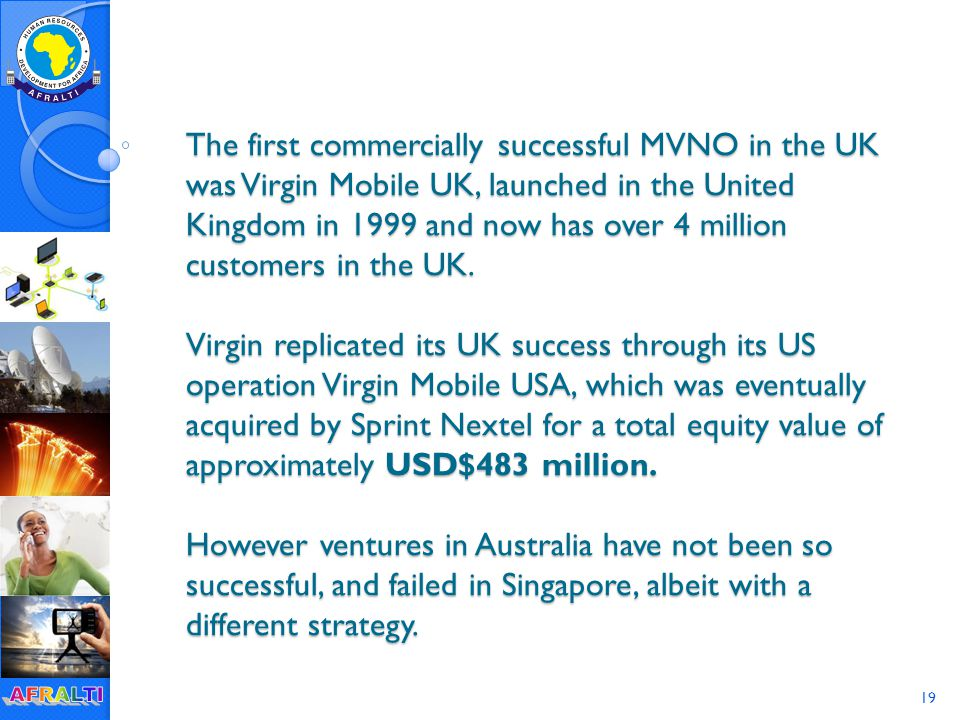 19 The first commercially successful MVNO in the UK was Virgin Mobile UK, launched in the United Kingdom in 1999 and now has over 4 million customers in the UK.