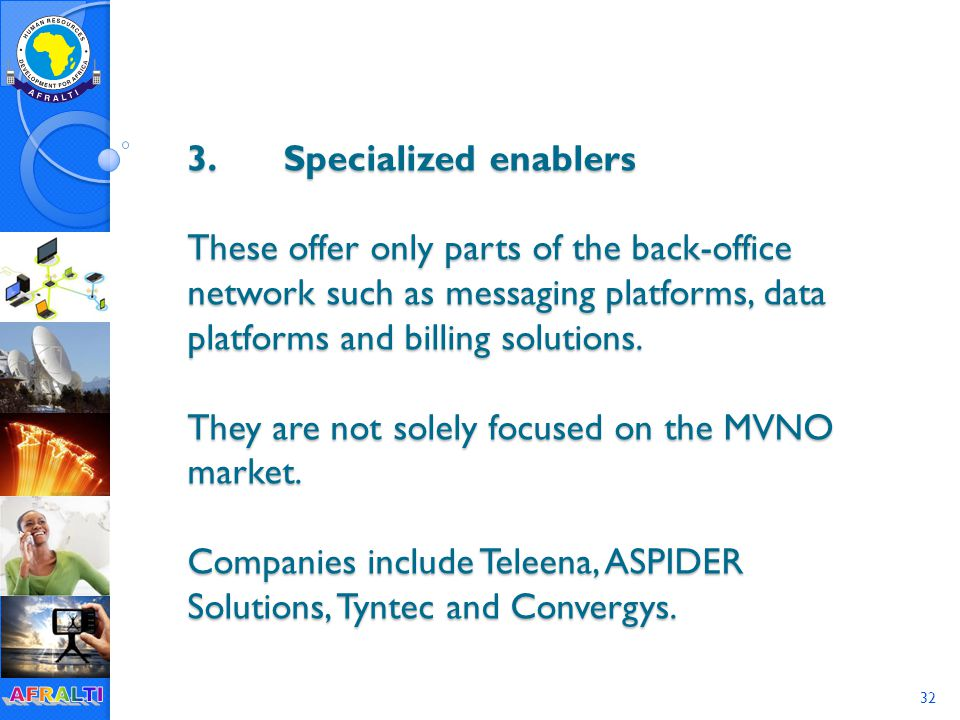 32 3.Specialized enablers These offer only parts of the back-office network such as messaging platforms, data platforms and billing solutions.