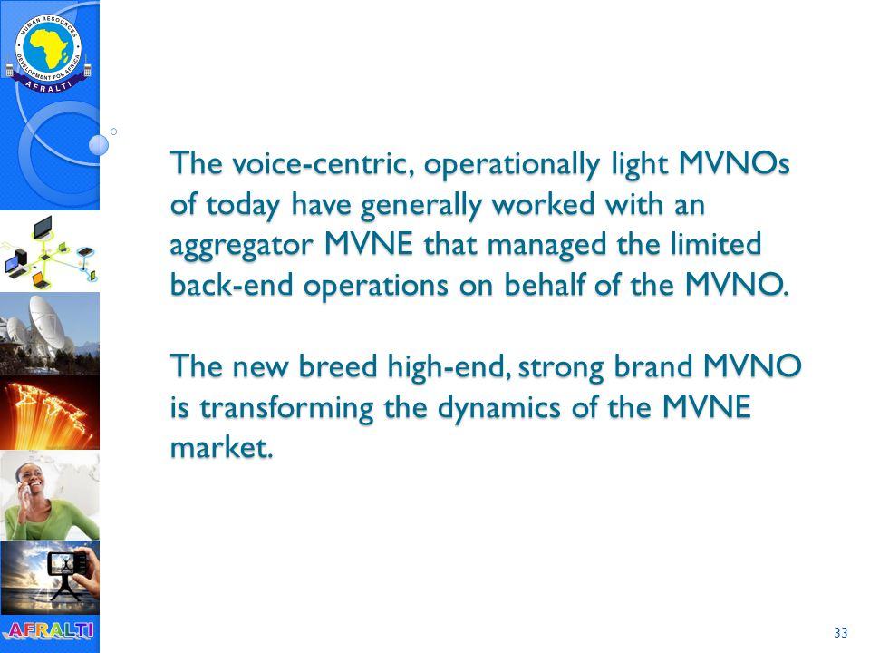 33 The voice-centric, operationally light MVNOs of today have generally worked with an aggregator MVNE that managed the limited back-end operations on behalf of the MVNO.