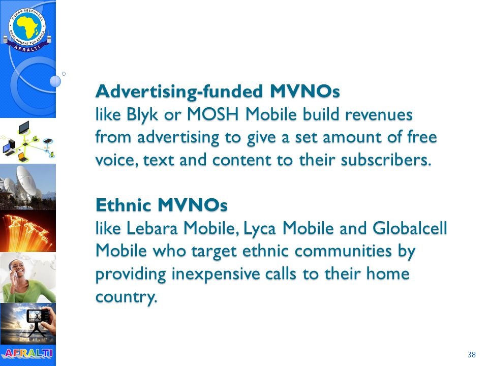 38 Advertising-funded MVNOs like Blyk or MOSH Mobile build revenues from advertising to give a set amount of free voice, text and content to their subscribers.