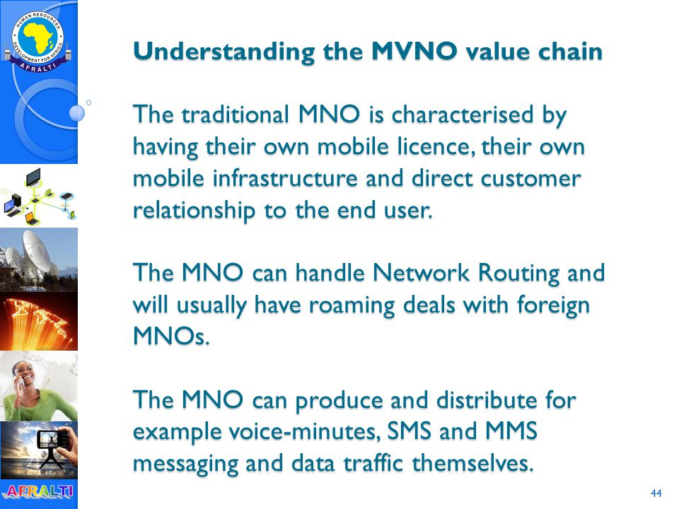 44 Understanding the MVNO value chain The traditional MNO is characterised by having their own mobile licence, their own mobile infrastructure and direct customer relationship to the end user.
