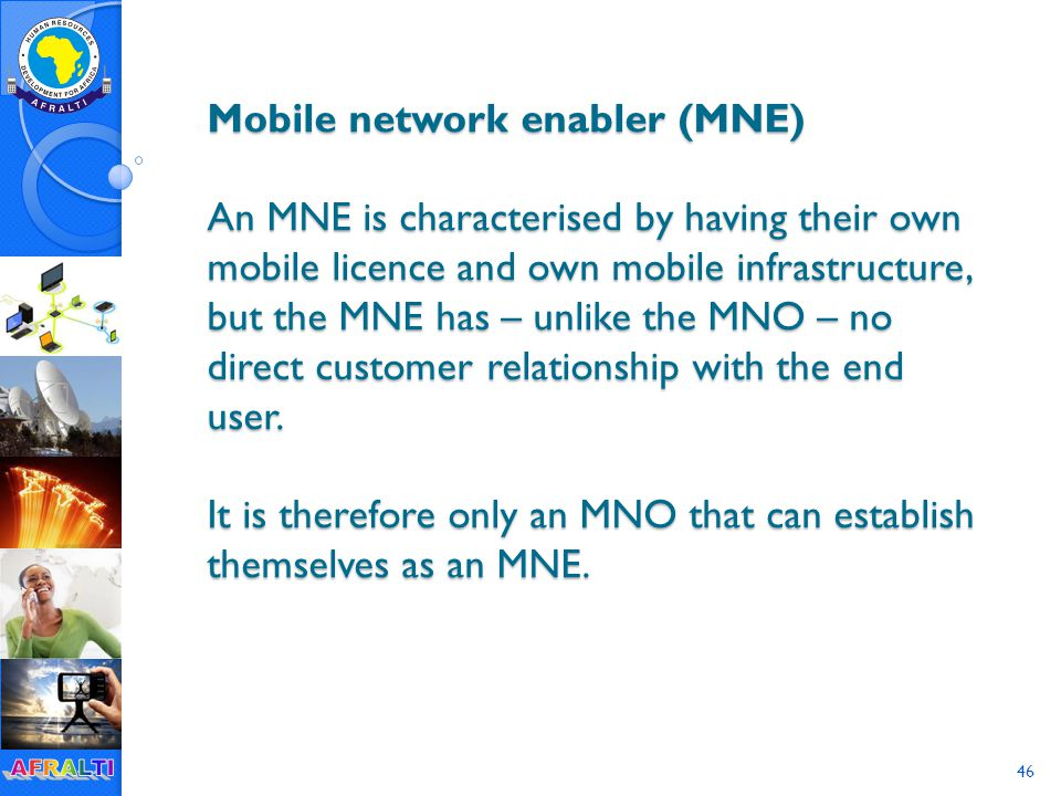 46 Mobile network enabler (MNE) An MNE is characterised by having their own mobile licence and own mobile infrastructure, but the MNE has – unlike the MNO – no direct customer relationship with the end user.