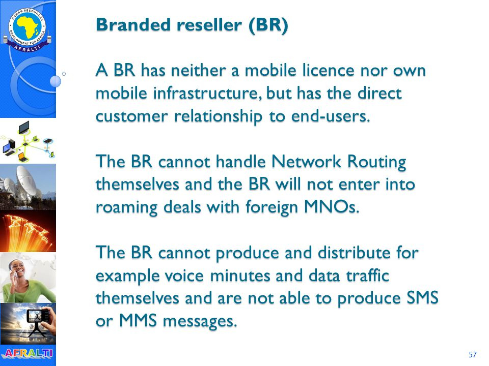 57 Branded reseller (BR) A BR has neither a mobile licence nor own mobile infrastructure, but has the direct customer relationship to end-users.