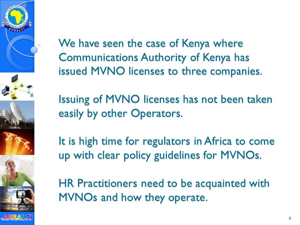 6 We have seen the case of Kenya where Communications Authority of Kenya has issued MVNO licenses to three companies.
