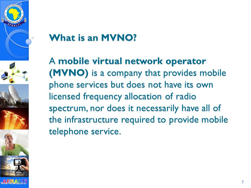 68 MVNO model - MVNO develops and retains relationship with customers - MVNO develops its own tariffs and (in some cases) services - MNO charges MVNO per airtime and use of other elements of the value chain - MNO typically hosts several MVNOs at a time