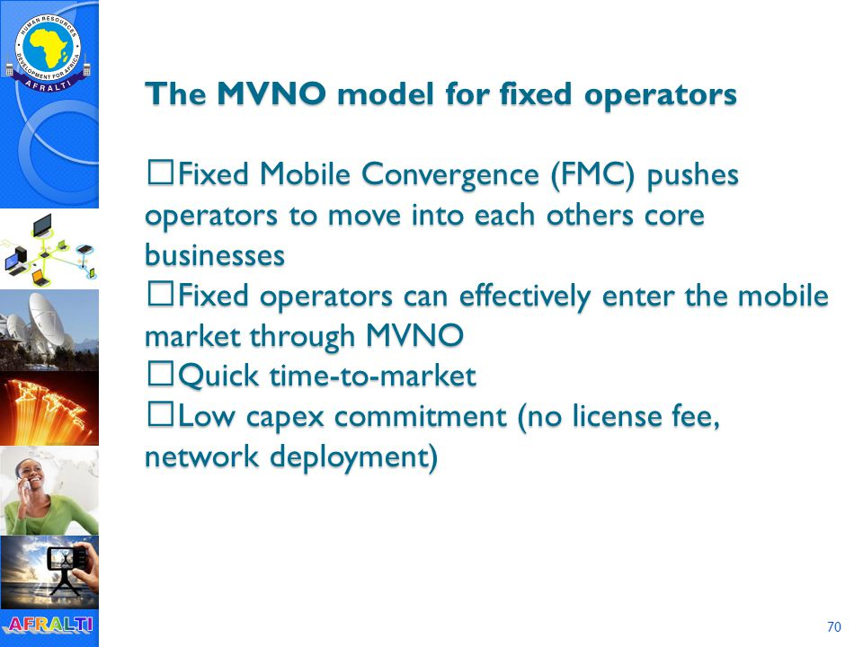 The MVNO model for fixed operators  Fixed Mobile Convergence (FMC) pushes operators to move into each others core businesses  Fixed operators can effectively enter the mobile market through MVNO  Quick time-to-market  Low capex commitment (no license fee, network deployment) 70