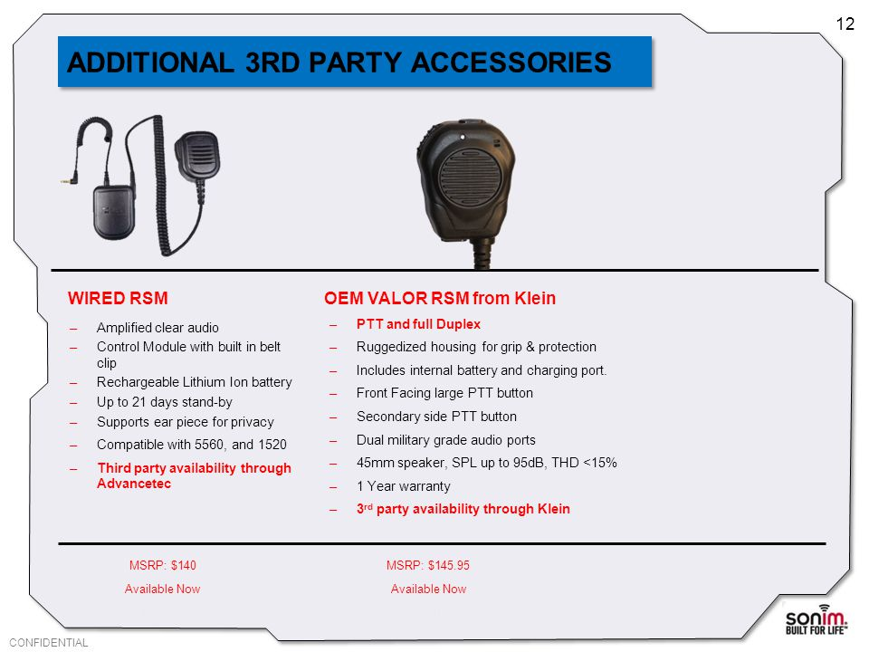 CONFIDENTIAL 12 ADDITIONAL 3RD PARTY ACCESSORIES MSRP: $140MSRP: $145.95 Available Now DISTI: $99DISTI: OEM VALOR RSM from Klein –PTT and full Duplex –Ruggedized housing for grip & protection –Includes internal battery and charging port.