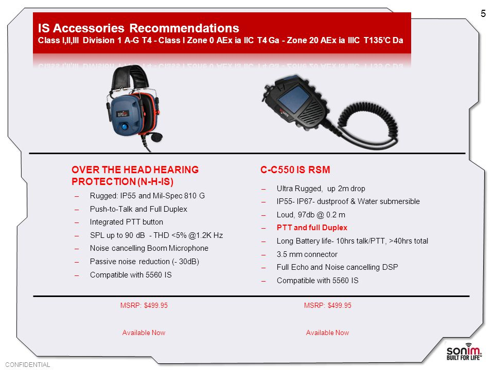 CONFIDENTIAL C-C550 IS RSM –Ultra Rugged, up 2m drop –IP55- IP67- dustproof & Water submersible –Loud, 97db @ 0.2 m –PTT and full Duplex –Long Battery life- 10hrs talk/PTT, >40hrs total –3.5 mm connector –Full Echo and Noise cancelling DSP –Compatible with 5560 IS 5 OVER THE HEAD HEARING PROTECTION (N-H-IS) –Rugged: IP55 and Mil-Spec 810 G –Push-to-Talk and Full Duplex –Integrated PTT button –SPL up to 90 dB - THD <5% @1.2K Hz –Noise cancelling Boom Microphone –Passive noise reduction (- 30dB) –Compatible with 5560 IS MSRP: $499.95 Available Now