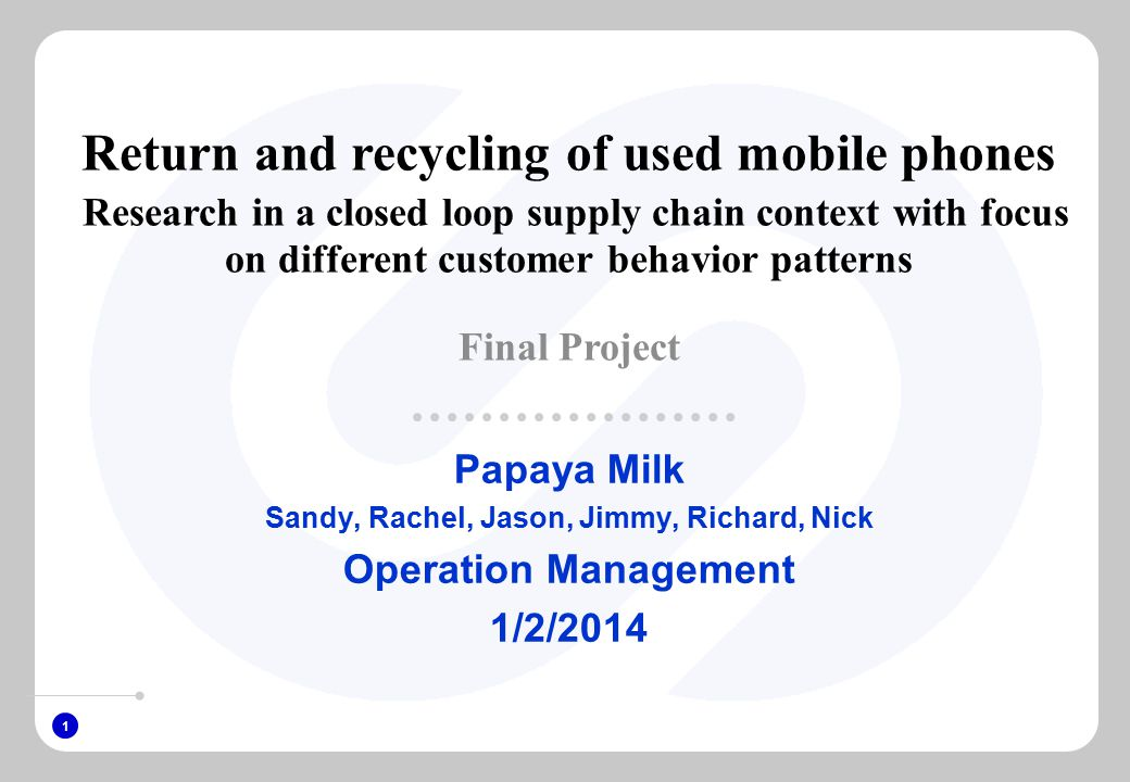 1 Papaya Milk Sandy, Rachel, Jason, Jimmy, Richard, Nick Operation Management 1/2/2014 Return and recycling of used mobile phones Research in a closed loop supply chain context with focus on different customer behavior patterns Final Project