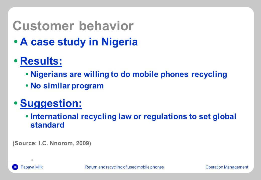 10 Papaya MilkReturn and recycling of used mobile phonesOperation Management Customer behavior A case study in Nigeria Results: Nigerians are willing to do mobile phones recycling No similar program Suggestion: International recycling law or regulations to set global standard (Source: I.C.