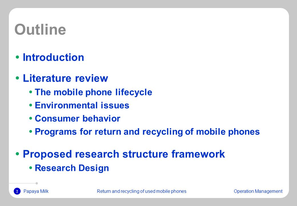 2 Papaya MilkReturn and recycling of used mobile phonesOperation Management Outline Introduction Literature review The mobile phone lifecycle Environmental issues Consumer behavior Programs for return and recycling of mobile phones Proposed research structure framework Research Design