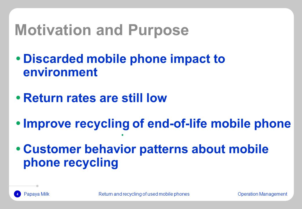 4 Papaya MilkReturn and recycling of used mobile phonesOperation Management Motivation and Purpose Discarded mobile phone impact to environment Return rates are still low Improve recycling of end-of-life mobile phone Customer behavior patterns about mobile phone recycling