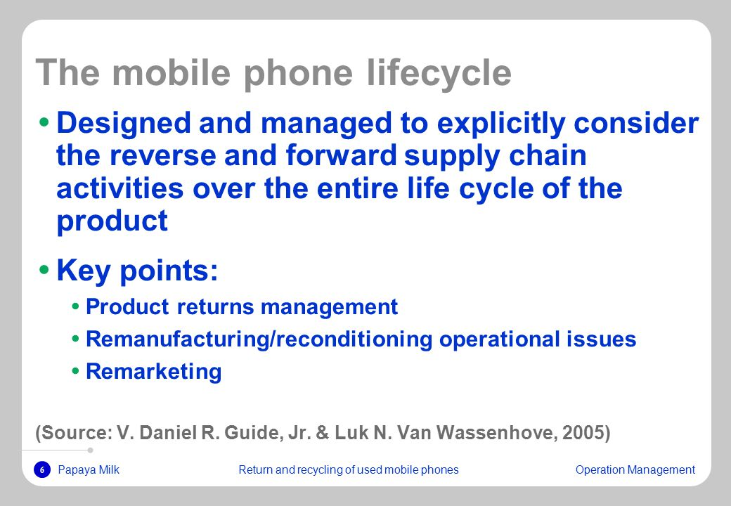 6 Papaya MilkReturn and recycling of used mobile phonesOperation Management The mobile phone lifecycle Designed and managed to explicitly consider the reverse and forward supply chain activities over the entire life cycle of the product Key points: Product returns management Remanufacturing/reconditioning operational issues Remarketing (Source: V.
