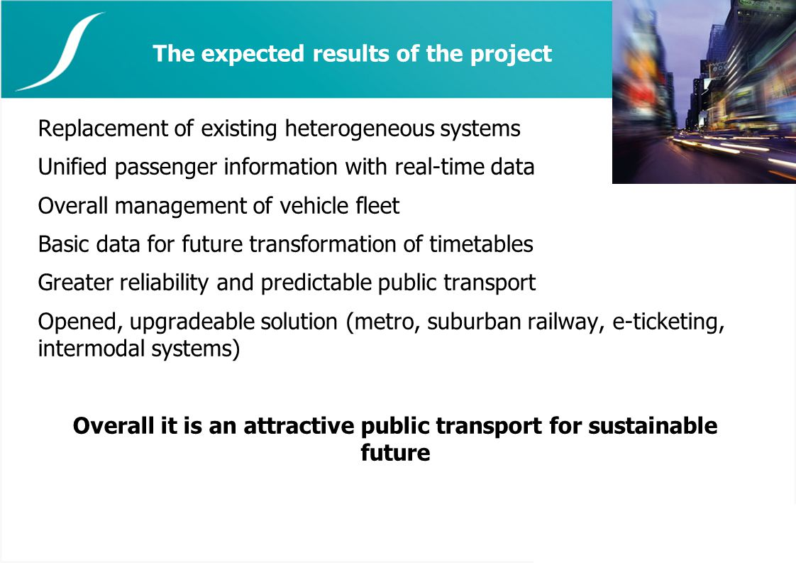 The expected results of the project Replacement of existing heterogeneous systems Unified passenger information with real-time data Overall management of vehicle fleet Basic data for future transformation of timetables Greater reliability and predictable public transport Opened, upgradeable solution (metro, suburban railway, e-ticketing, intermodal systems) Overall it is an attractive public transport for sustainable future