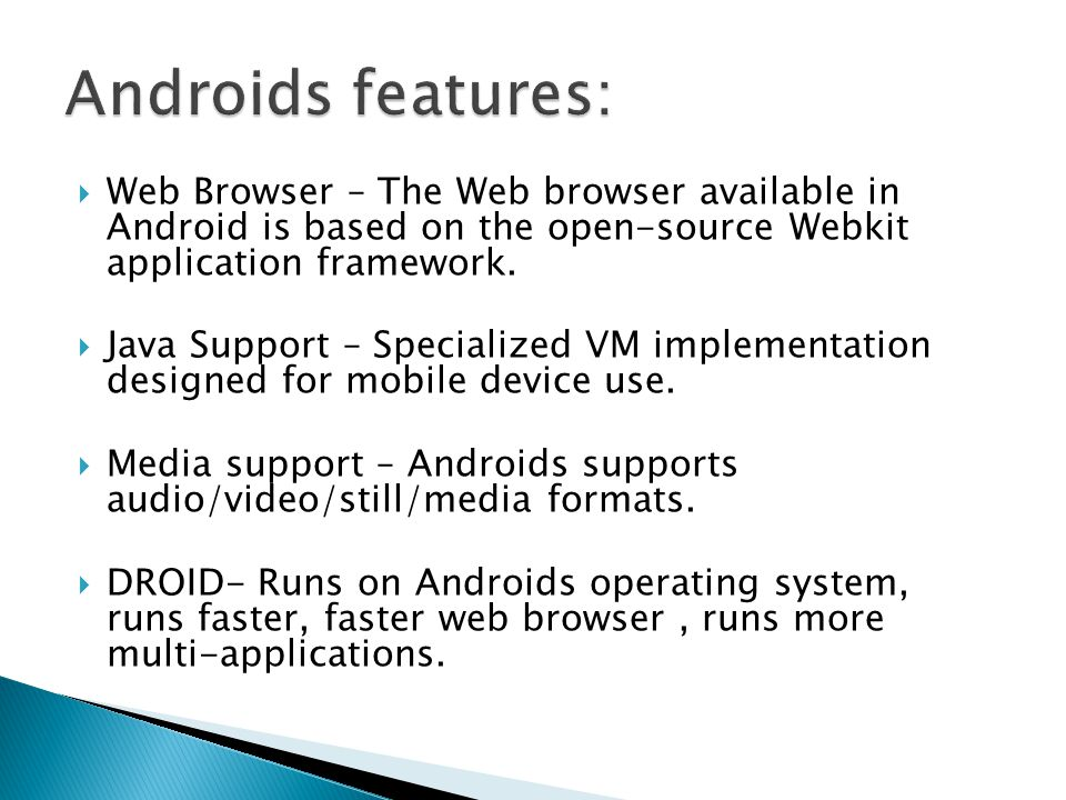 Web Browser – The Web browser available in Android is based on the open-source Webkit application framework.  Java Support – Specialized VM impleme