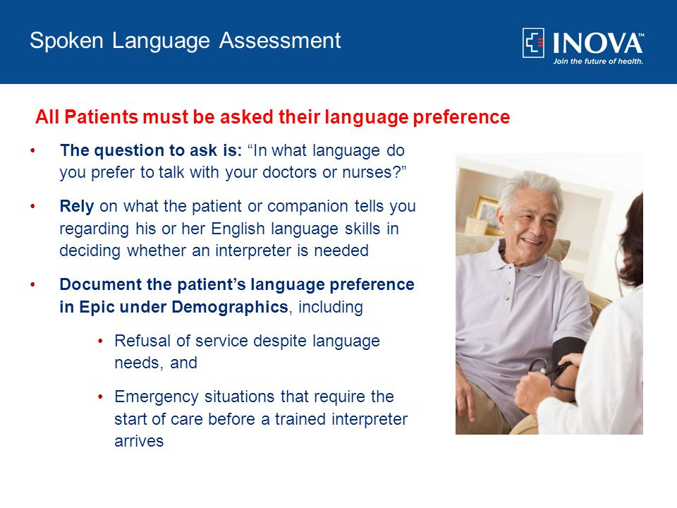Spoken Language Assessment The question to ask is: In what language do you prefer to talk with your doctors or nurses? Rely on what the patient or companion tells you regarding his or her English language skills in deciding whether an interpreter is needed Document the patient's language preference in Epic under Demographics, including Refusal of service despite language needs, and Emergency situations that require the start of care before a trained interpreter arrives All Patients must be asked their language preference
