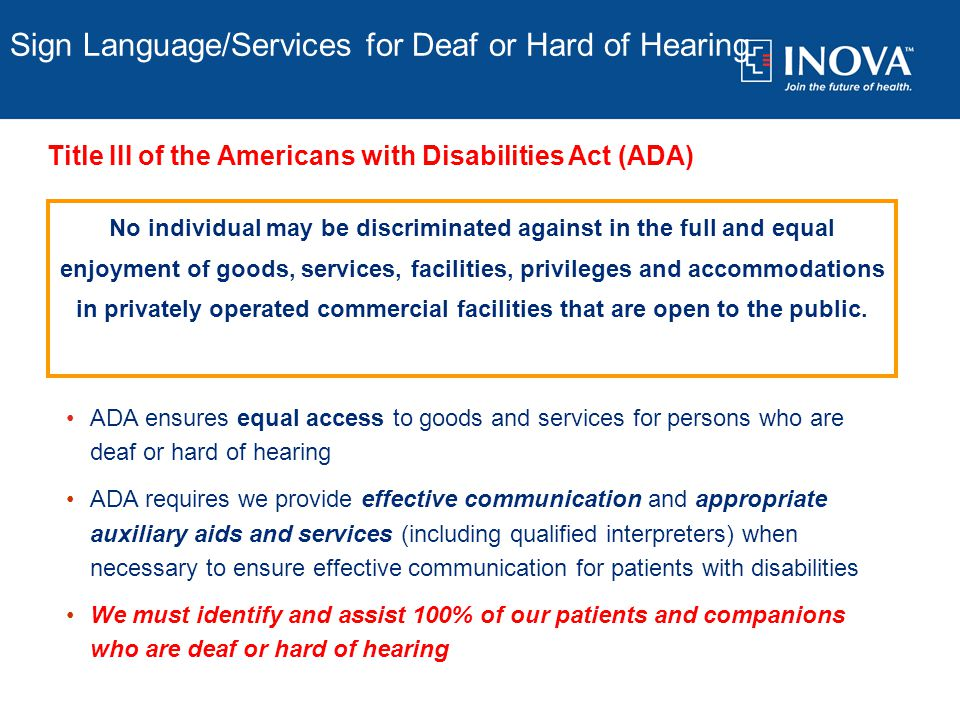 Sign Language/Services for Deaf or Hard of Hearing No individual may be discriminated against in the full and equal enjoyment of goods, services, facilities, privileges and accommodations in privately operated commercial facilities that are open to the public.