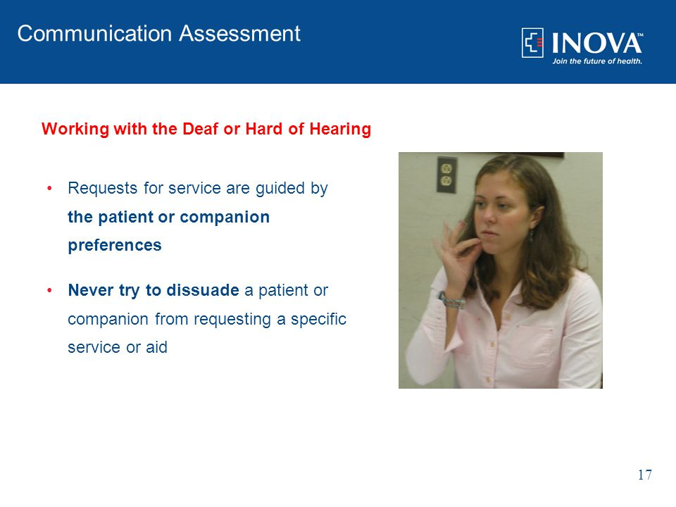 Requests for service are guided by the patient or companion preferences Never try to dissuade a patient or companion from requesting a specific service or aid 17 Communication Assessment Working with the Deaf or Hard of Hearing
