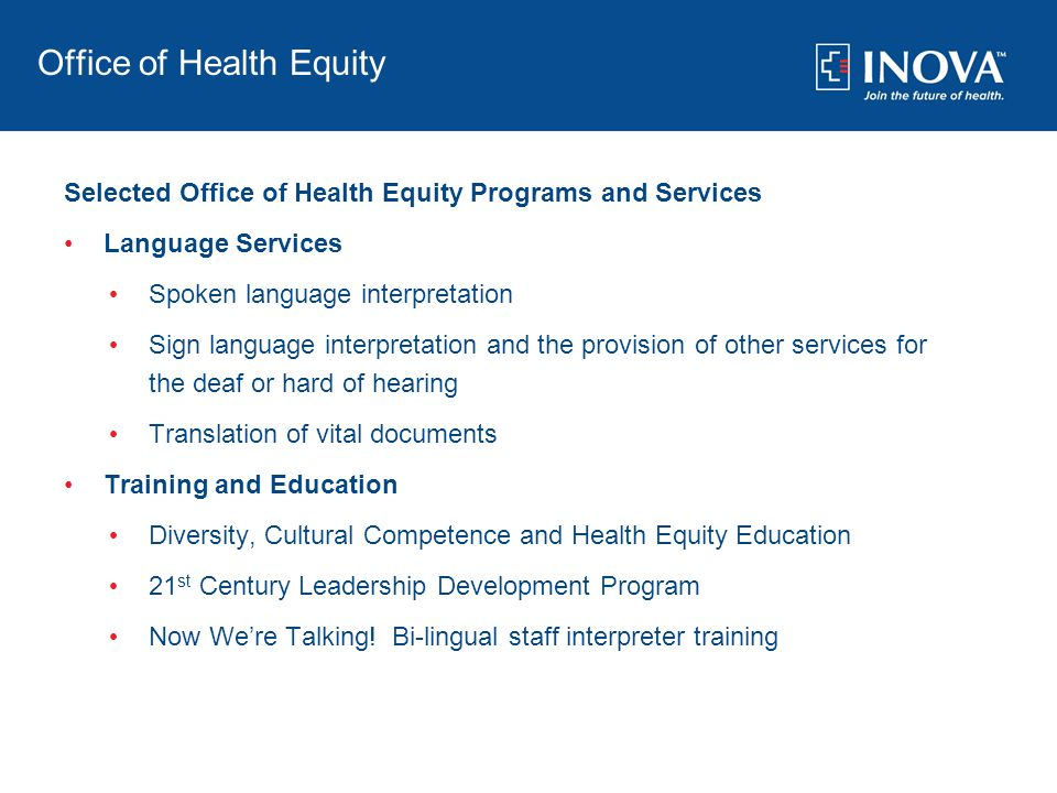 Office of Health Equity Selected Office of Health Equity Programs and Services Language Services Spoken language interpretation Sign language interpretation and the provision of other services for the deaf or hard of hearing Translation of vital documents Training and Education Diversity, Cultural Competence and Health Equity Education 21 st Century Leadership Development Program Now We're Talking.