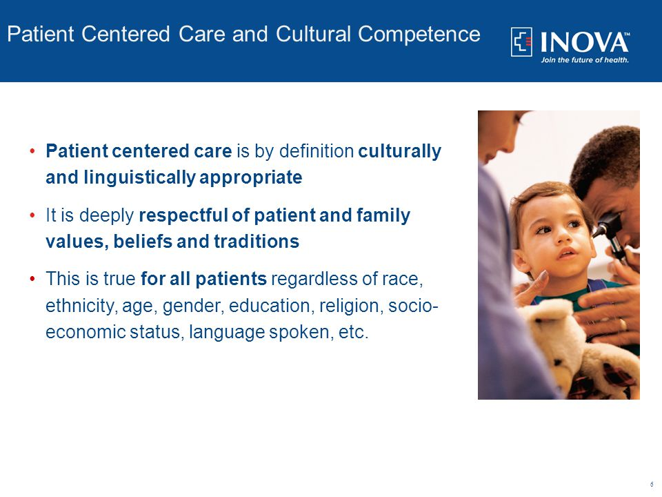 6 Patient Centered Care and Cultural Competence you The truth Experiences Perceived Reality you The truth Patient centered care is by definition culturally and linguistically appropriate It is deeply respectful of patient and family values, beliefs and traditions This is true for all patients regardless of race, ethnicity, age, gender, education, religion, socio- economic status, language spoken, etc.