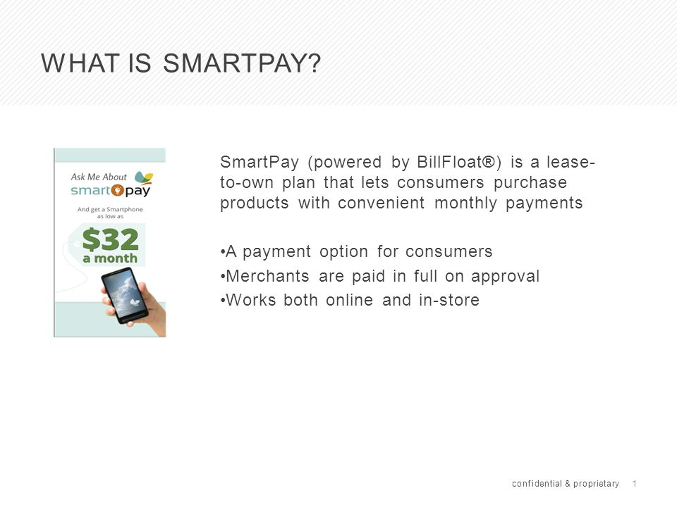 1 WHAT IS SMARTPAY? SmartPay (powered by BillFloat®) is a lease- to-own plan that lets consumers purchase products with convenient monthly payments A