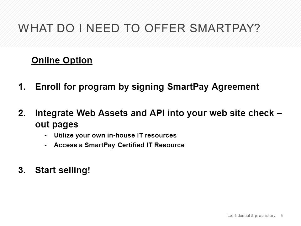 6 HOW DO I GET PAID FOR WHAT I SELL USING SMARTPAY SmartPay pays you directly for the items you sell and you have two payment options to choose from: 1.ACH initiated next day; dealer receives funds in 3-5 days (no interchange) 2.Virtual Debit Card – you run card number on your Merchant card processing terminal and receive funds like any other debit/credit card transaction (results in interchange fee) confidential & proprietary Notes: The initial payment is collected directly from the consumer's debit card by SmartPay You pay sales tax on SmartPay like any other transaction Payment will be for full transaction amount including tax