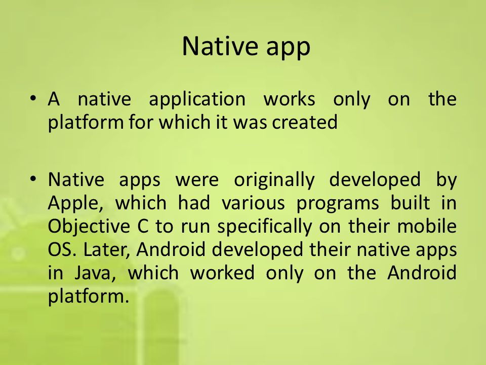 Native app A native application works only on the platform for which it was created Native apps were originally developed by Apple, which had various programs built in Objective C to run specifically on their mobile OS.