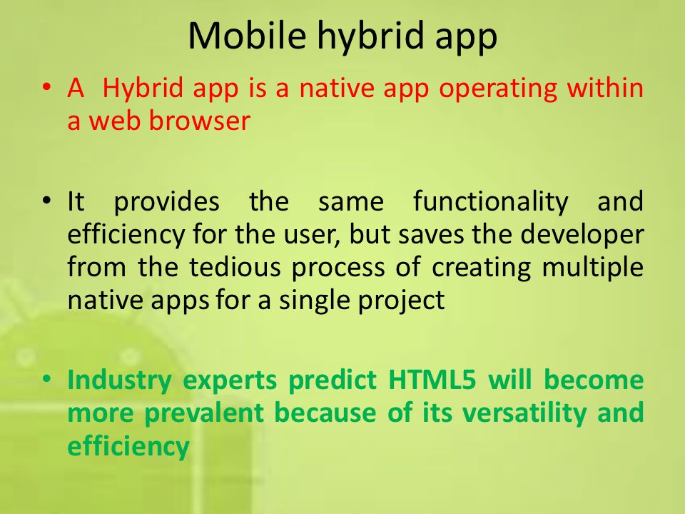 Mobile hybrid app A Hybrid app is a native app operating within a web browser It provides the same functionality and efficiency for the user, but saves the developer from the tedious process of creating multiple native apps for a single project Industry experts predict HTML5 will become more prevalent because of its versatility and efficiency