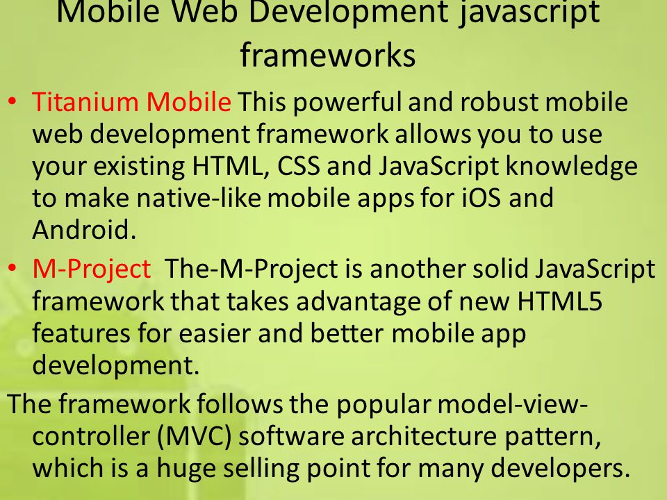 Mobile Web Development javascript frameworks Titanium Mobile This powerful and robust mobile web development framework allows you to use your existing HTML, CSS and JavaScript knowledge to make native-like mobile apps for iOS and Android.