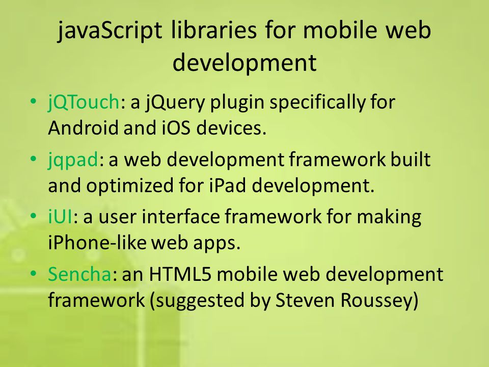 javaScript libraries for mobile web development jQTouch: a jQuery plugin specifically for Android and iOS devices.