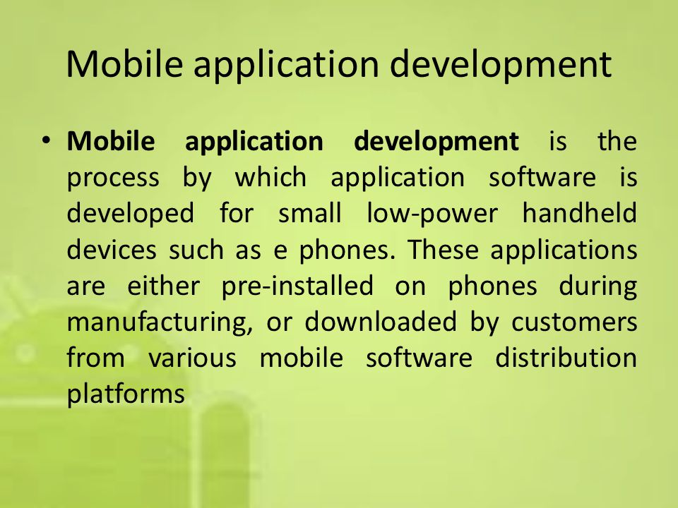 Mobile application development Mobile application development is the process by which application software is developed for small low-power handheld devices such as e phones.