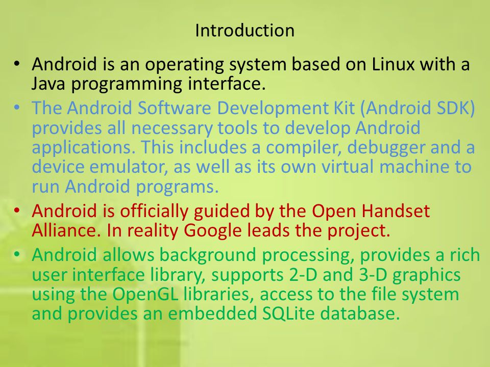 Introduction Android is an operating system based on Linux with a Java programming interface.