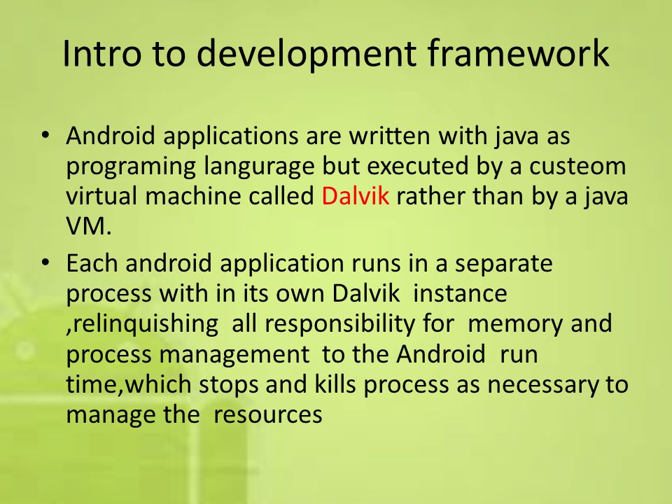 Intro to development framework Android applications are written with java as programing langurage but executed by a custeom virtual machine called Dalvik rather than by a java VM.