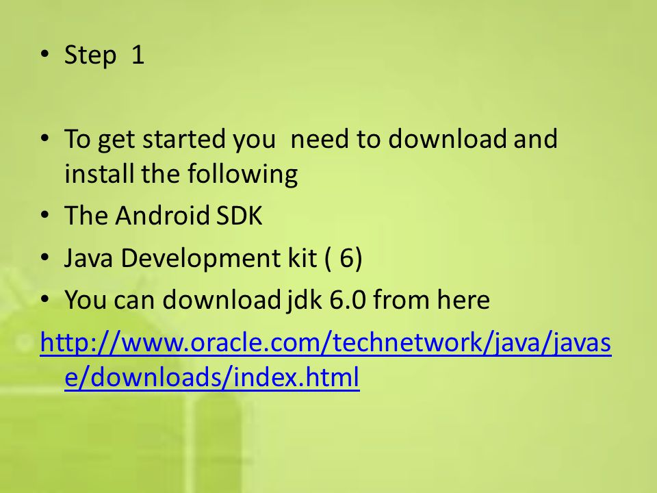 Step 1 To get started you need to download and install the following The Android SDK Java Development kit ( 6) You can download jdk 6.0 from here http://www.oracle.com/technetwork/java/javas e/downloads/index.html