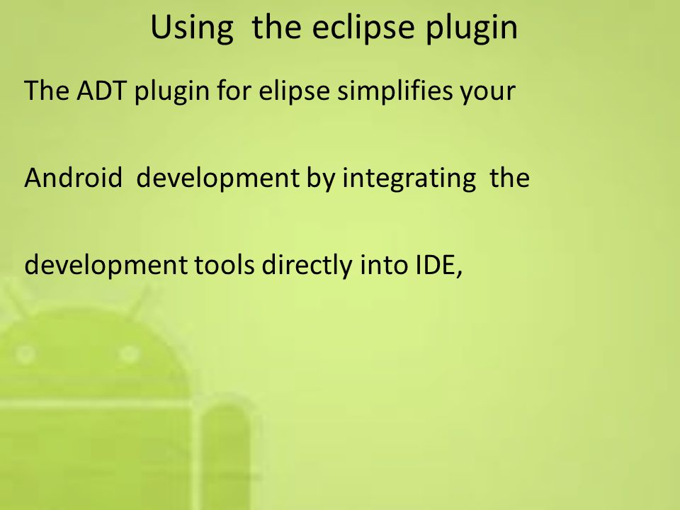 Using the eclipse plugin The ADT plugin for elipse simplifies your Android development by integrating the development tools directly into IDE,