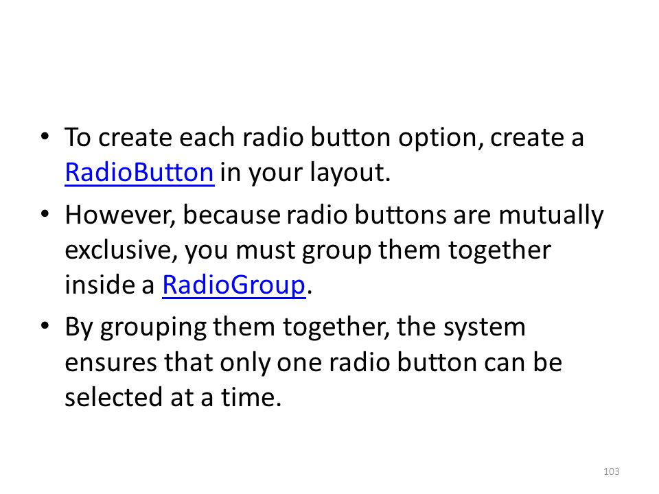 To create each radio button option, create a RadioButton in your layout. RadioButton However, because radio buttons are mutually exclusive, you must g