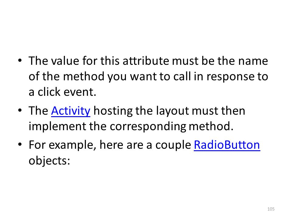 The value for this attribute must be the name of the method you want to call in response to a click event. The Activity hosting the layout must then i