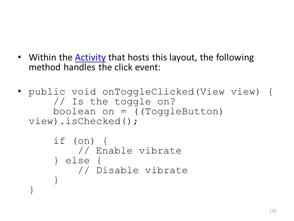 Within the Activity that hosts this layout, the following method handles the click event:Activity public void onToggleClicked(View view) { // Is the t