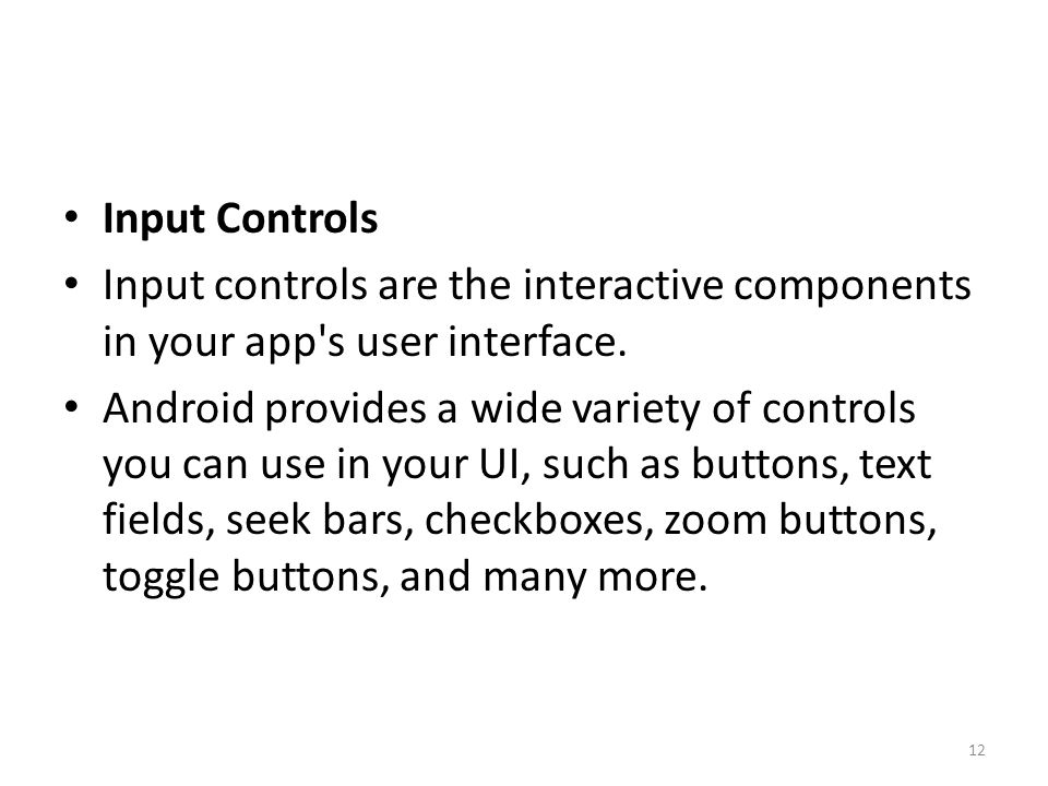 Input Controls Input controls are the interactive components in your app's user interface. Android provides a wide variety of controls you can use in